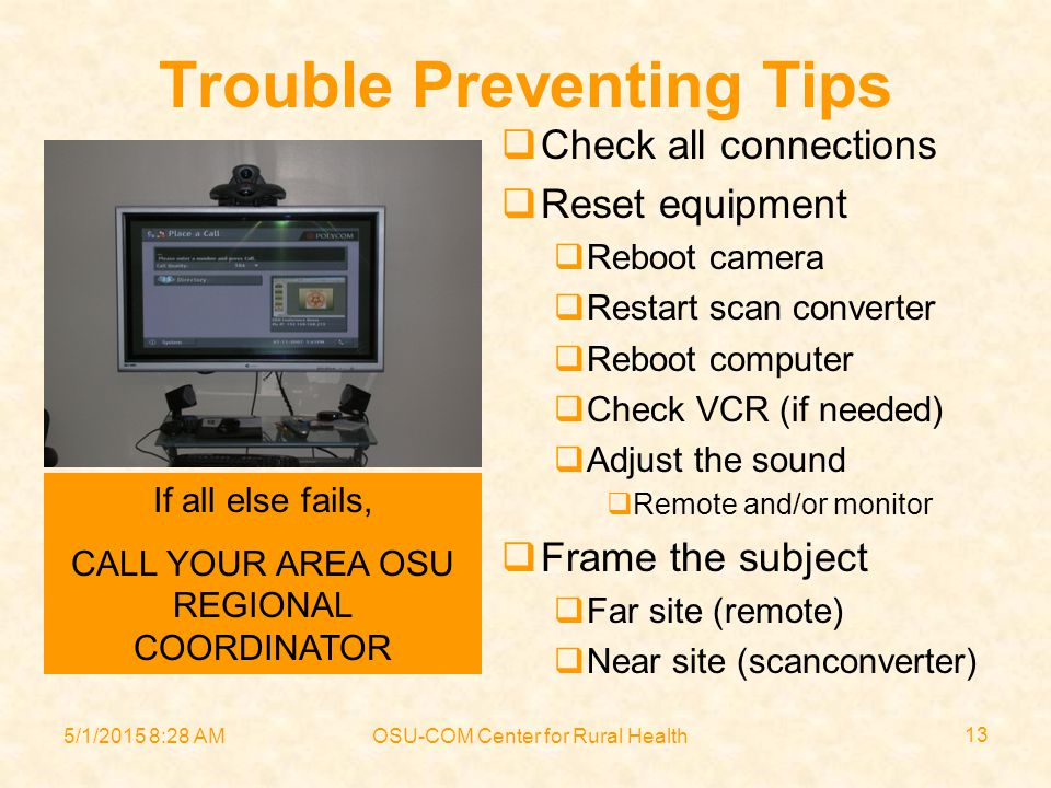 5/1/2015 8:30 AMOSU-COM Center for Rural Health 13 Trouble Preventing Tips  Check all connections  Reset equipment  Reboot camera  Restart scan converter  Reboot computer  Check VCR (if needed)  Adjust the sound  Remote and/or monitor  Frame the subject  Far site (remote)  Near site (scanconverter) If all else fails, CALL YOUR AREA OSU REGIONAL COORDINATOR
