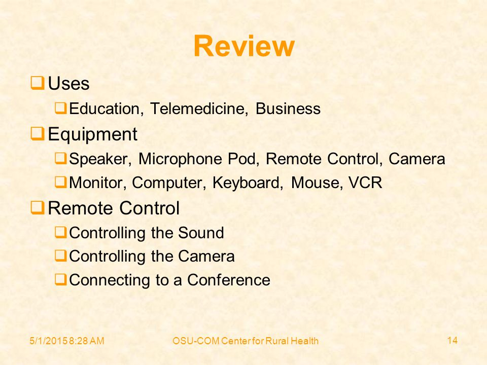 5/1/2015 8:30 AMOSU-COM Center for Rural Health 14 Review  Uses  Education, Telemedicine, Business  Equipment  Speaker, Microphone Pod, Remote Control, Camera  Monitor, Computer, Keyboard, Mouse, VCR  Remote Control  Controlling the Sound  Controlling the Camera  Connecting to a Conference