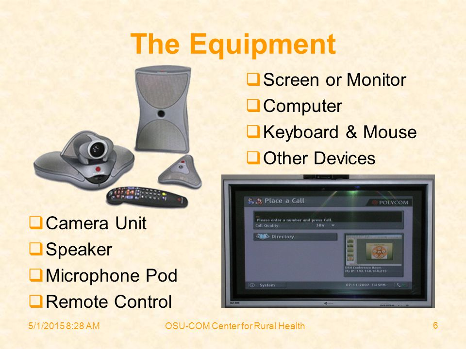 5/1/2015 8:30 AMOSU-COM Center for Rural Health 6 The Equipment  Camera Unit  Speaker  Microphone Pod  Remote Control  Screen or Monitor  Computer  Keyboard & Mouse  Other Devices