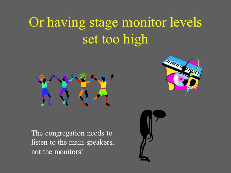Or having stage monitor levels set too high The congregation needs to listen to the main speakers, not the monitors!