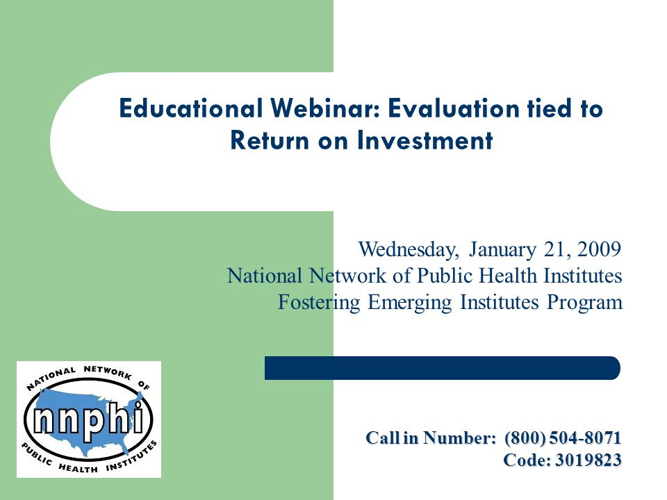 Educational Webinar: Evaluation tied to Return on Investment Wednesday, January 21, 2009 National Network of Public Health Institutes Fostering Emerging Institutes Program Call in Number: (800) 504-8071 Code: 3019823