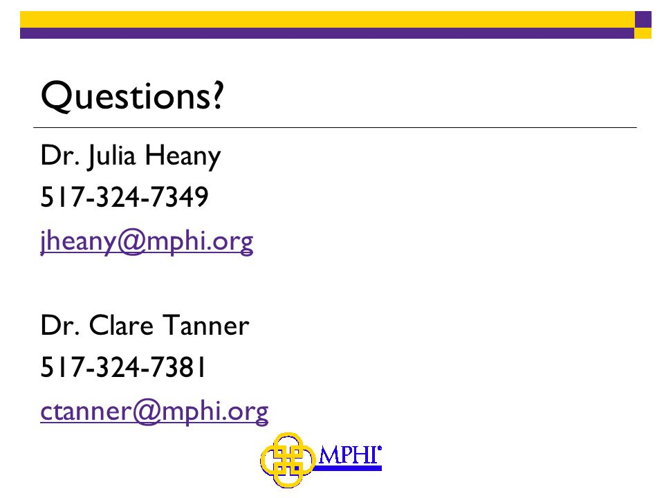 Questions. Dr. Julia Heany 517-324-7349 jheany@mphi.org Dr.