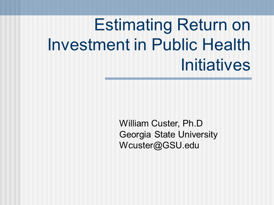 Estimating Return on Investment in Public Health Initiatives William Custer, Ph.D Georgia State University Wcuster@GSU.edu