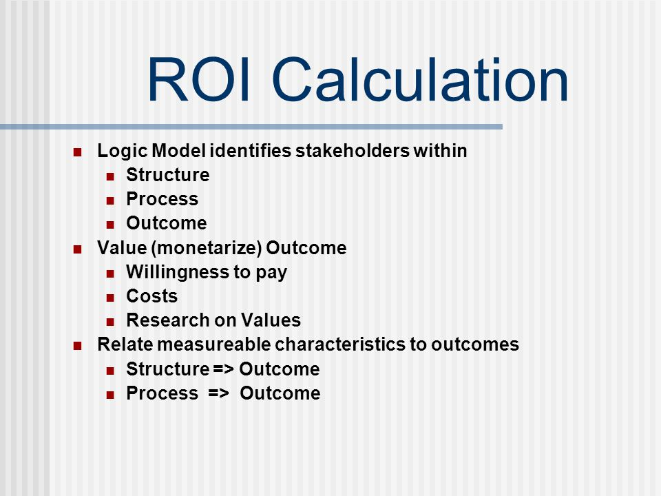 ROI Calculation Logic Model identifies stakeholders within Structure Process Outcome Value (monetarize) Outcome Willingness to pay Costs Research on Values Relate measureable characteristics to outcomes Structure => Outcome Process => Outcome