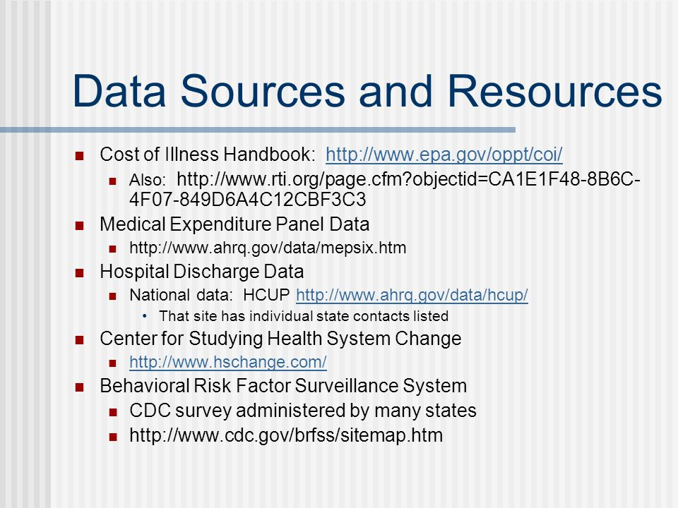 Data Sources and Resources Cost of Illness Handbook: http://www.epa.gov/oppt/coi/http://www.epa.gov/oppt/coi/ Also: http://www.rti.org/page.cfm?objectid=CA1E1F48-8B6C- 4F07-849D6A4C12CBF3C3 Medical Expenditure Panel Data http://www.ahrq.gov/data/mepsix.htm Hospital Discharge Data National data: HCUP http://www.ahrq.gov/data/hcup/http://www.ahrq.gov/data/hcup/ That site has individual state contacts listed Center for Studying Health System Change http://www.hschange.com/ Behavioral Risk Factor Surveillance System CDC survey administered by many states http://www.cdc.gov/brfss/sitemap.htm