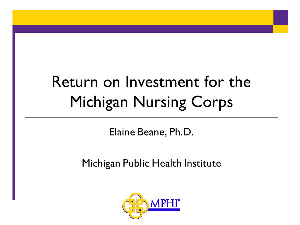 Return on Investment for the Michigan Nursing Corps Elaine Beane, Ph.D.