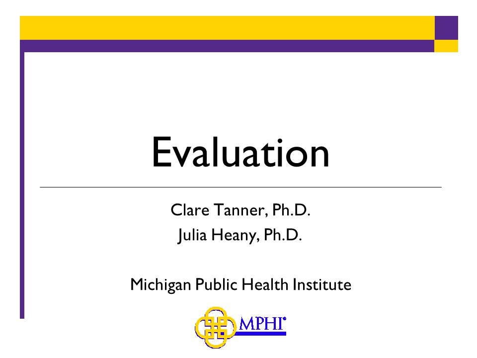 Evaluation Clare Tanner, Ph.D. Julia Heany, Ph.D. Michigan Public Health Institute
