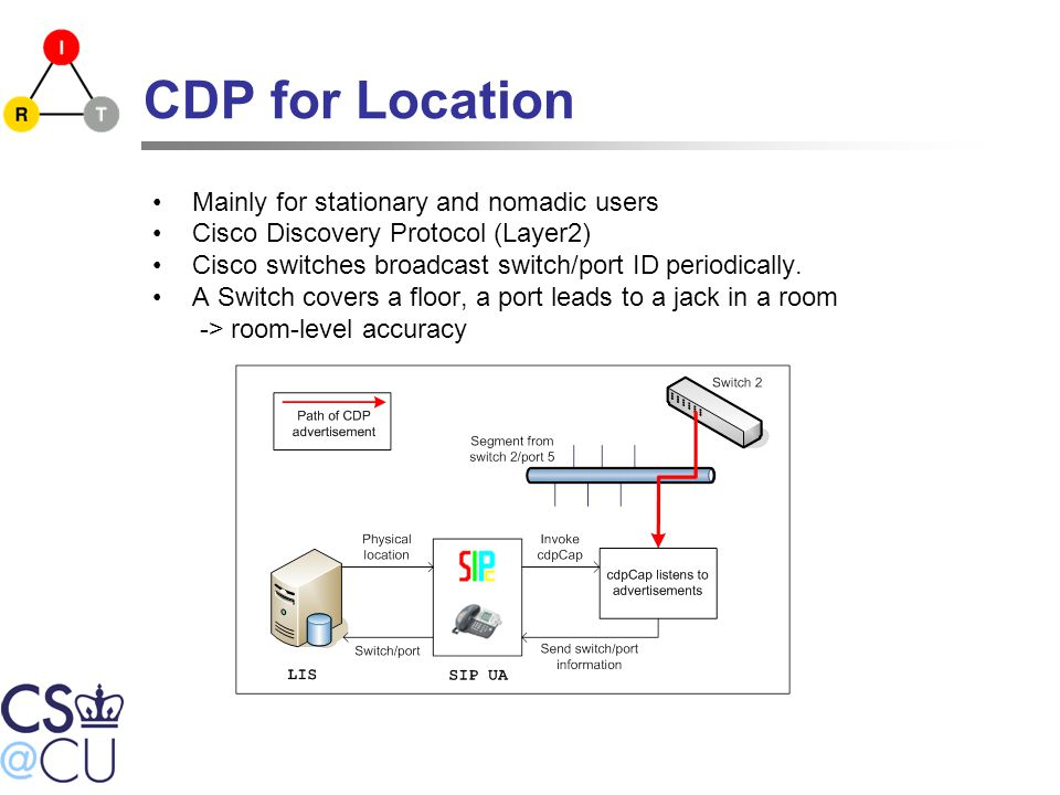 CDP for Location Mainly for stationary and nomadic users Cisco Discovery Protocol (Layer2) Cisco switches broadcast switch/port ID periodically.