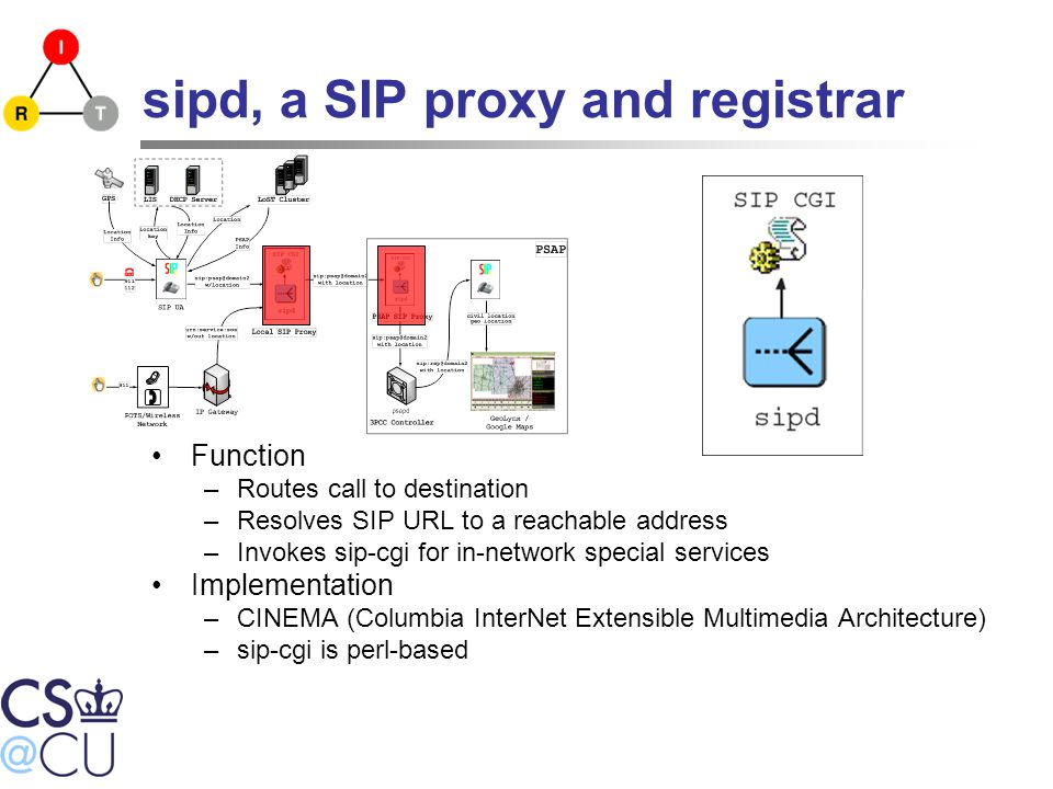 sipd, a SIP proxy and registrar Function –Routes call to destination –Resolves SIP URL to a reachable address –Invokes sip-cgi for in-network special services Implementation –CINEMA (Columbia InterNet Extensible Multimedia Architecture) –sip-cgi is perl-based