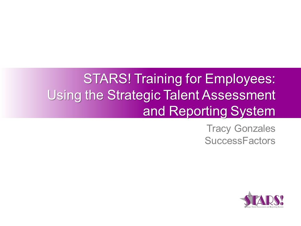 STARS! Training for Employees: Using the Strategic Talent Assessment and Reporting System Tracy Gonzales SuccessFactors