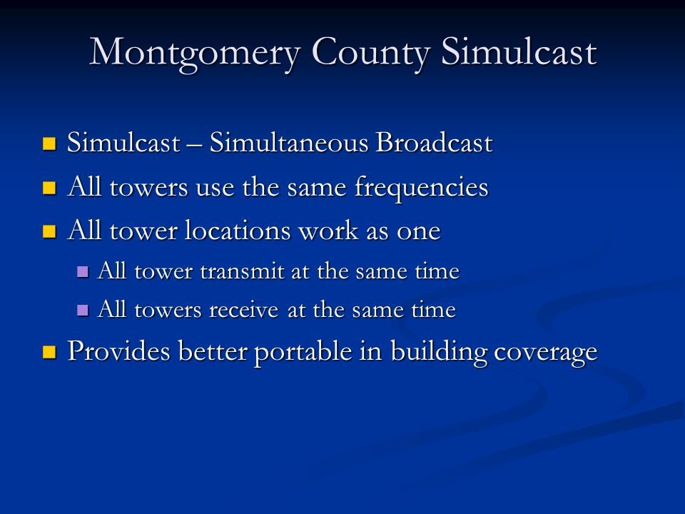 Simulcast – Simultaneous Broadcast Simulcast – Simultaneous Broadcast All towers use the same frequencies All towers use the same frequencies All tower locations work as one All tower locations work as one All tower transmit at the same time All tower transmit at the same time All towers receive at the same time All towers receive at the same time Provides better portable in building coverage Provides better portable in building coverage Montgomery County Simulcast