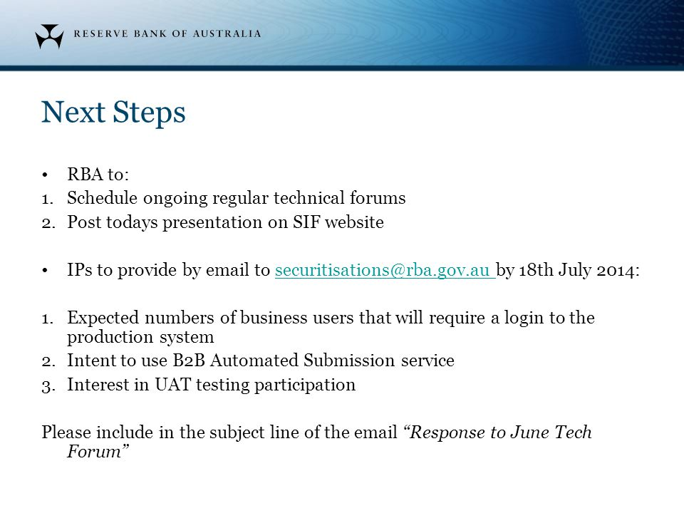 Next Steps RBA to: 1.Schedule ongoing regular technical forums 2.Post todays presentation on SIF website IPs to provide by email to securitisations@rb