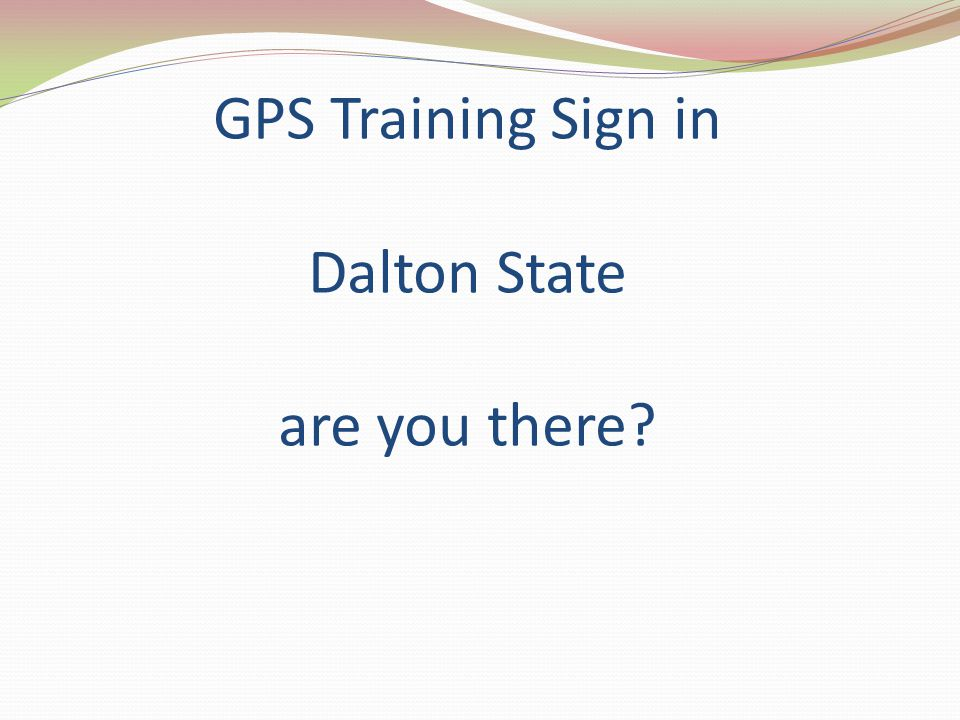 GPS Training Sign in Dalton State are you there?