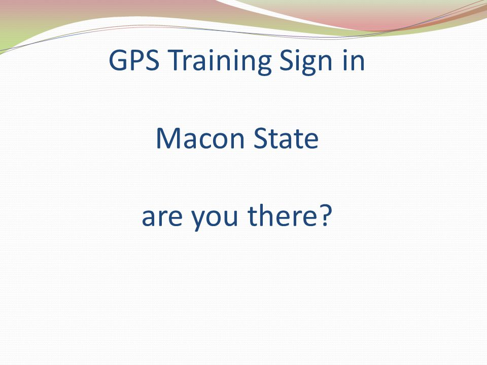 GPS Training Sign in Macon State are you there?