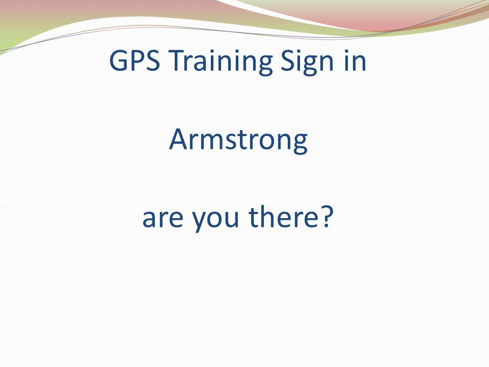 GPS Training Sign in Armstrong are you there?