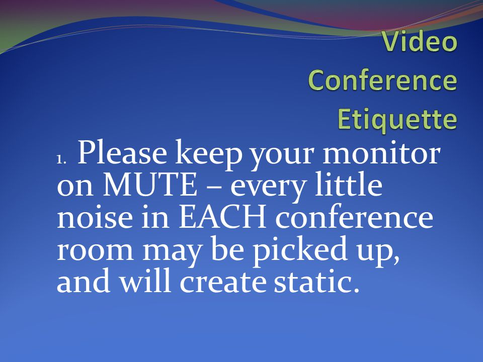 1. Please keep your monitor on MUTE – every little noise in EACH conference room may be picked up, and will create static.