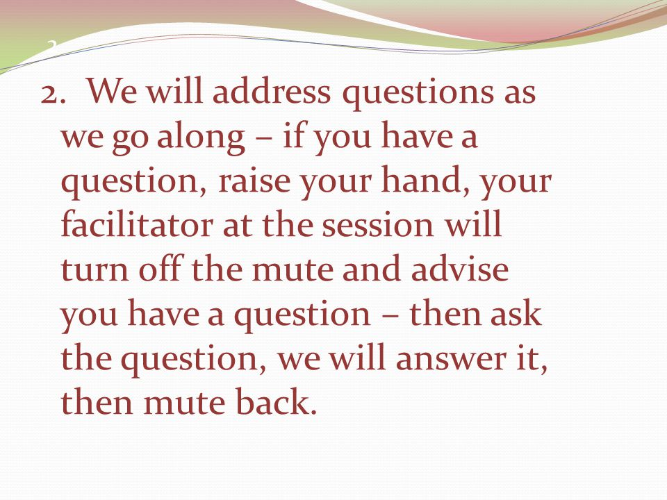 2 2. We will address questions as we go along – if you have a question, raise your hand, your facilitator at the session will turn off the mute and ad