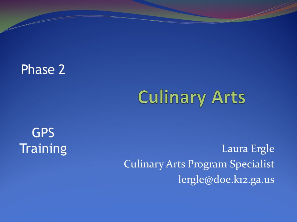 Laura Ergle Culinary Arts Program Specialist lergle@doe.k12.ga.us Phase 2 GPS Training
