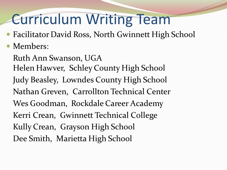 Curriculum Writing Team Facilitator David Ross, North Gwinnett High School Members: Ruth Ann Swanson, UGA Helen Hawver, Schley County High School Judy
