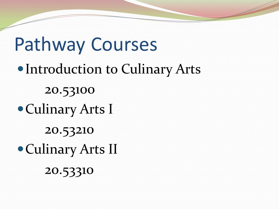 Pathway Courses Introduction to Culinary Arts 20.53100 Culinary Arts I 20.53210 Culinary Arts II 20.53310