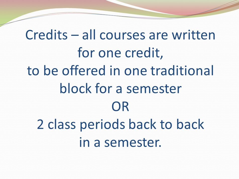 Credits – all courses are written for one credit, to be offered in one traditional block for a semester OR 2 class periods back to back in a semester.
