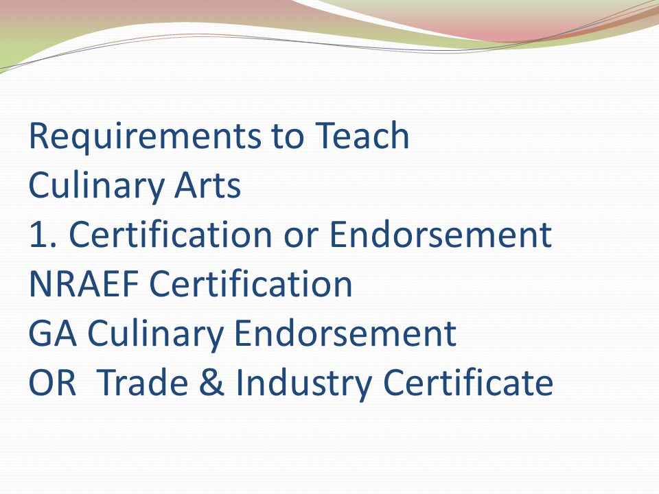 Requirements to Teach Culinary Arts 1. Certification or Endorsement NRAEF Certification GA Culinary Endorsement OR Trade & Industry Certificate