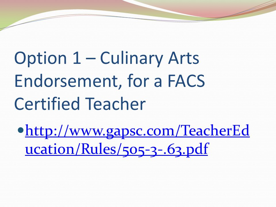 Option 1 – Culinary Arts Endorsement, for a FACS Certified Teacher http://www.gapsc.com/TeacherEd ucation/Rules/505-3-.63.pdf http://www.gapsc.com/Tea