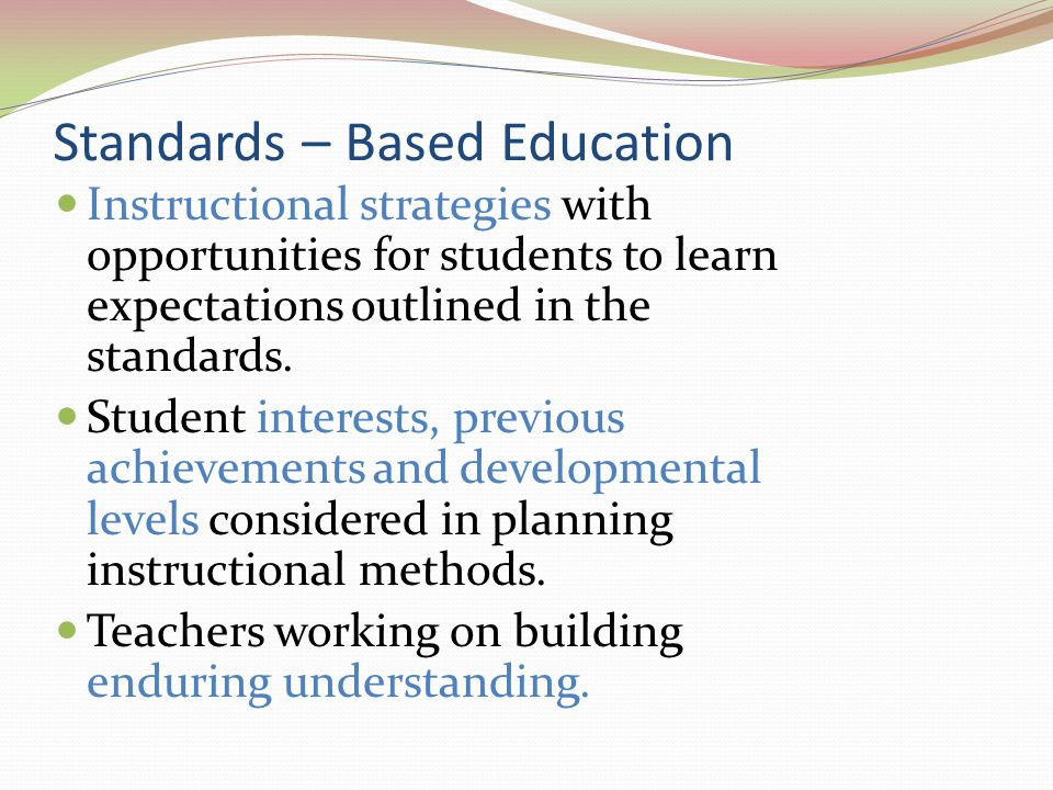 Standards – Based Education Instructional strategies with opportunities for students to learn expectations outlined in the standards. Student interest