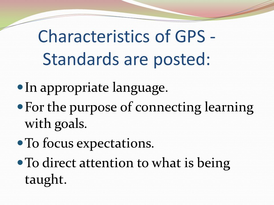 Characteristics of GPS - Standards are posted: In appropriate language. For the purpose of connecting learning with goals. To focus expectations. To d