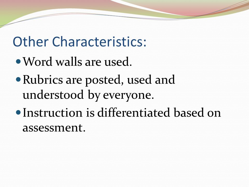 Other Characteristics: Word walls are used. Rubrics are posted, used and understood by everyone. Instruction is differentiated based on assessment.