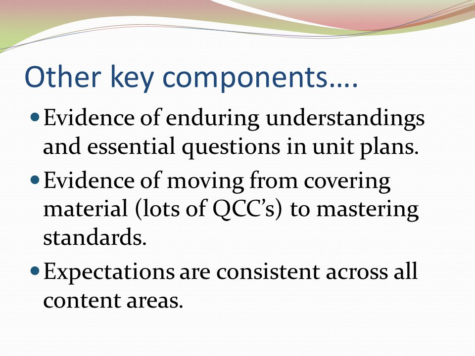 Other key components…. Evidence of enduring understandings and essential questions in unit plans. Evidence of moving from covering material (lots of Q