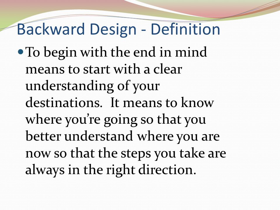 Backward Design - Definition To begin with the end in mind means to start with a clear understanding of your destinations. It means to know where you'
