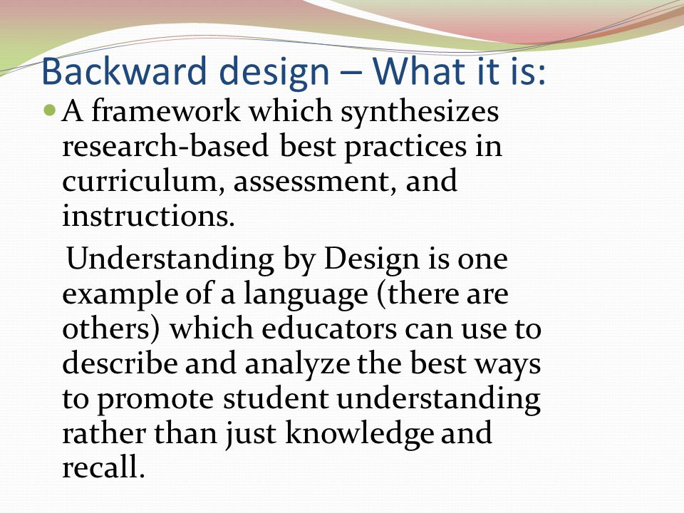 Backward design – What it is: A framework which synthesizes research-based best practices in curriculum, assessment, and instructions. Understanding b