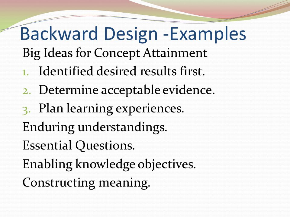 Backward Design -Examples Big Ideas for Concept Attainment 1. Identified desired results first. 2. Determine acceptable evidence. 3. Plan learning exp