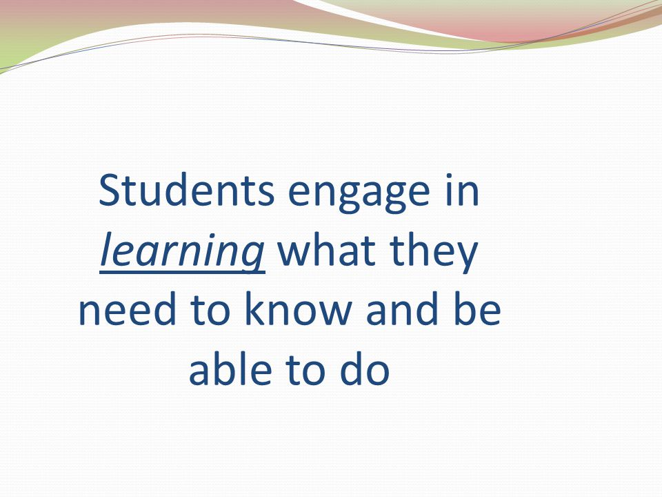 Students engage in learning what they need to know and be able to do