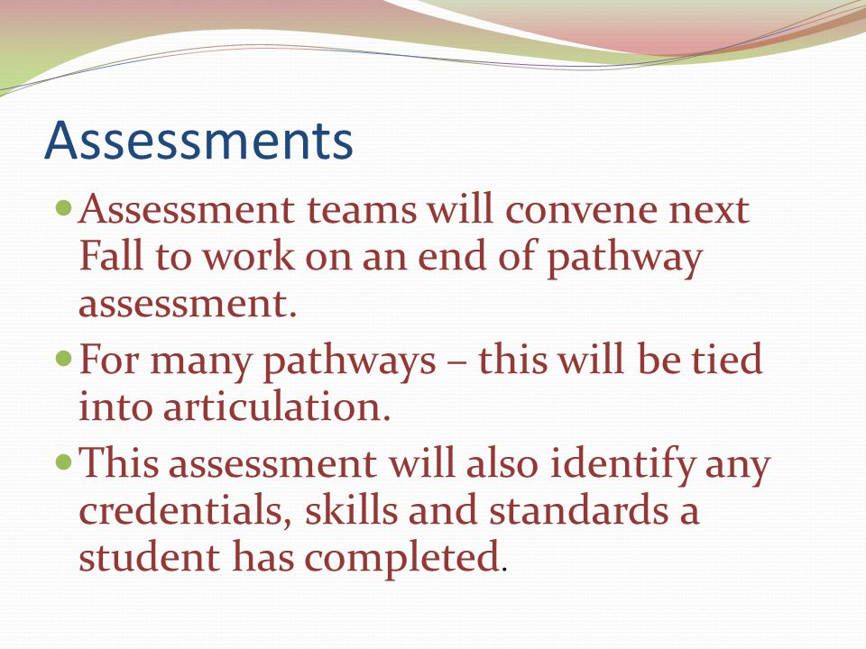 Assessments Assessment teams will convene next Fall to work on an end of pathway assessment. For many pathways – this will be tied into articulation.