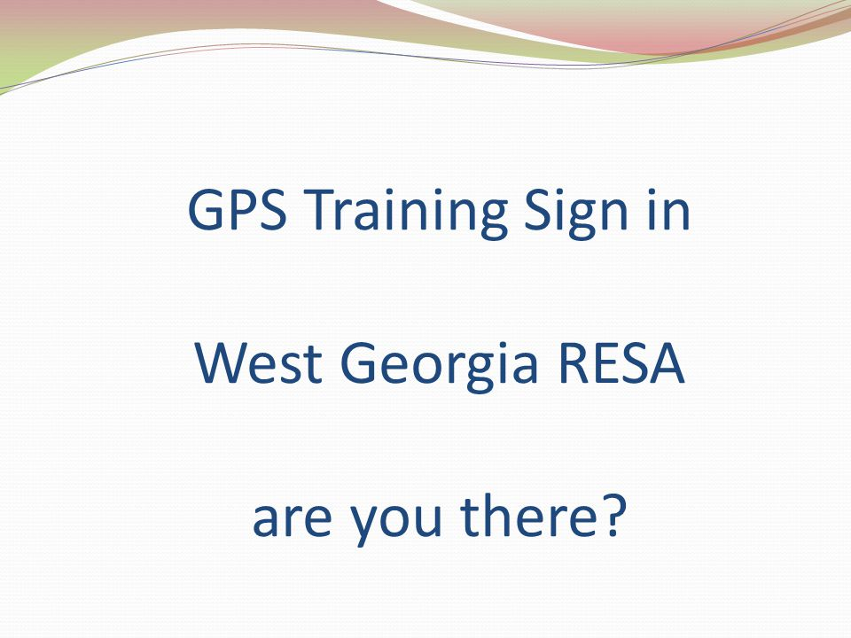 GPS Training Sign in West Georgia RESA are you there?