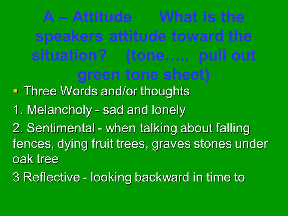A – Attitude What is the speakers attitude toward the situation? (tone….. pull out green tone sheet)  Three Words and/or thoughts 1. Melancholy - sad