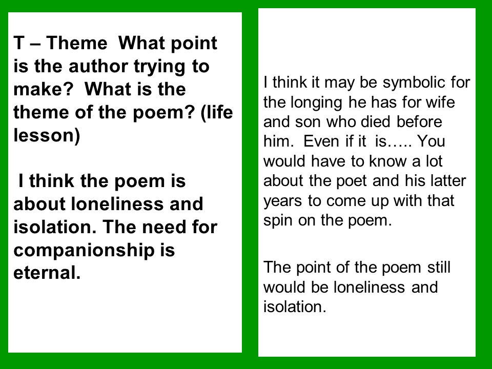 T – Theme What point is the author trying to make? What is the theme of the poem? (life lesson) I think the poem is about loneliness and isolation. Th