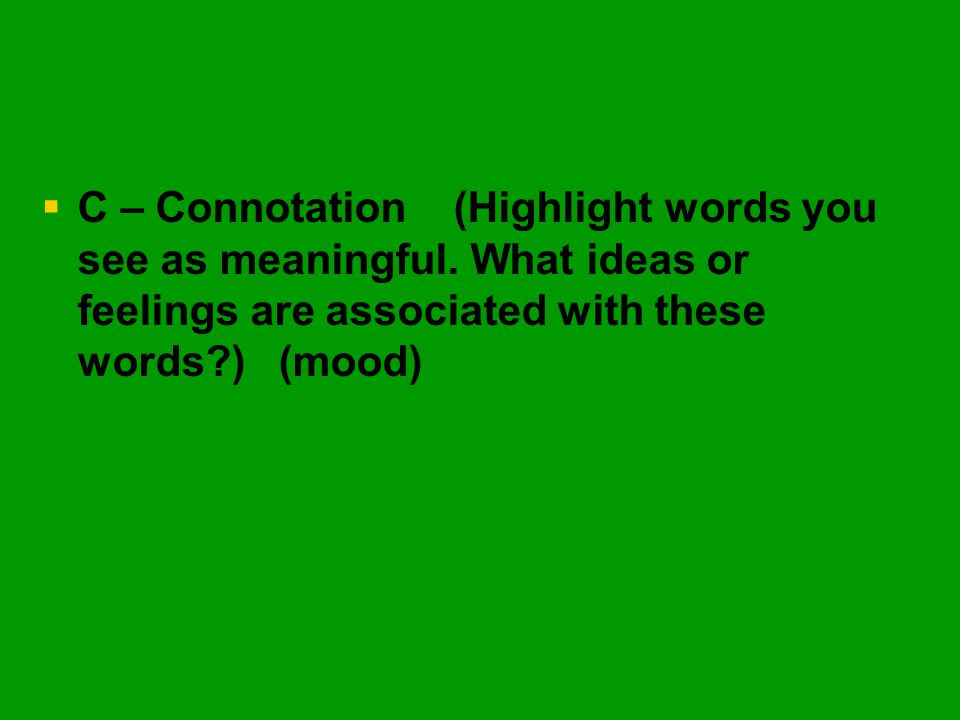   C – Connotation (Highlight words you see as meaningful. What ideas or feelings are associated with these words?) (mood)