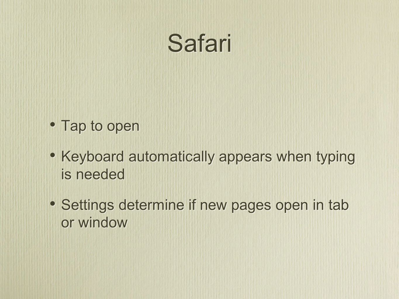 Safari Tap to open Keyboard automatically appears when typing is needed Settings determine if new pages open in tab or window Tap to open Keyboard automatically appears when typing is needed Settings determine if new pages open in tab or window