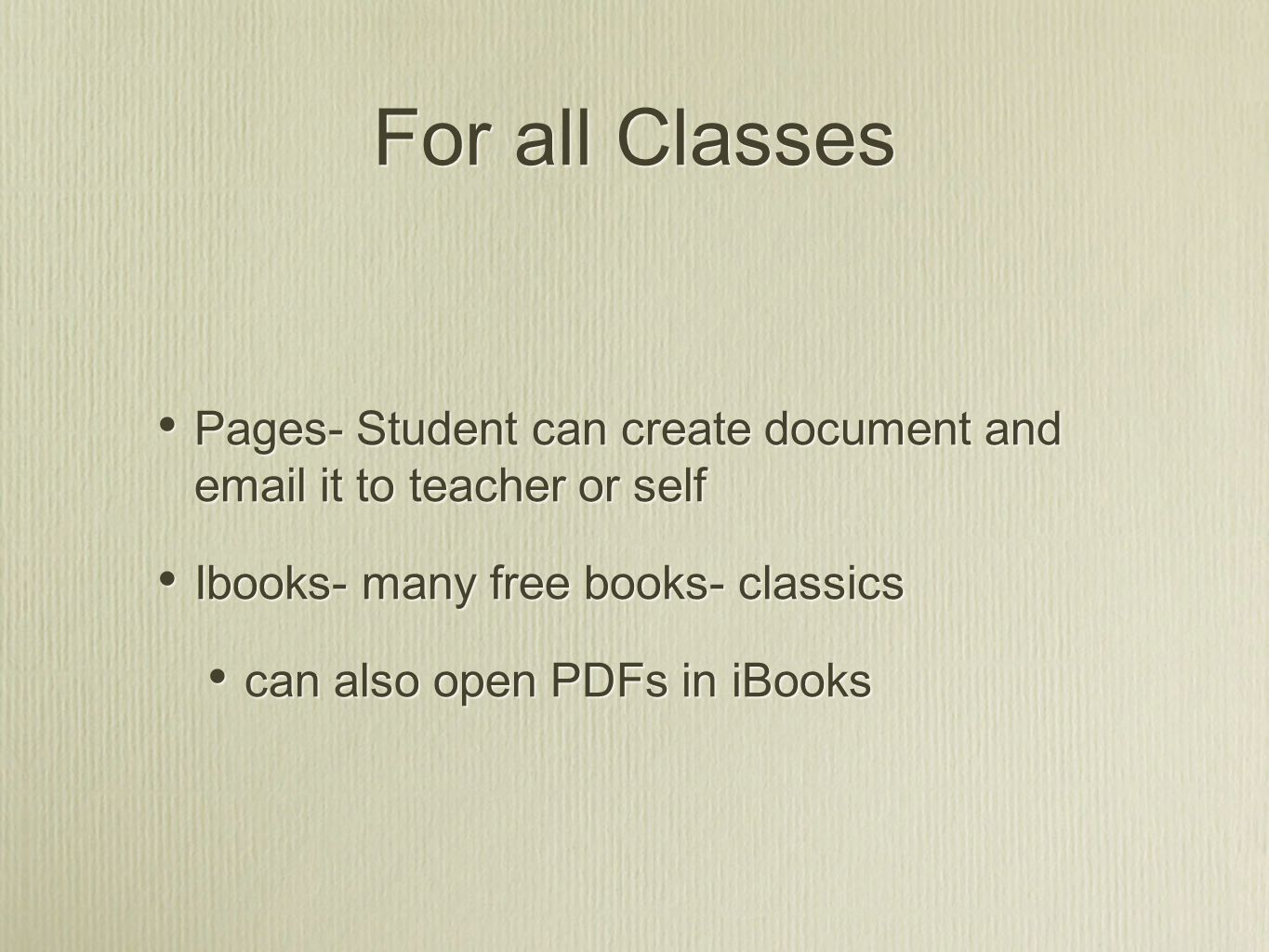 For all Classes Pages- Student can create document and email it to teacher or self Ibooks- many free books- classics can also open PDFs in iBooks Pages- Student can create document and email it to teacher or self Ibooks- many free books- classics can also open PDFs in iBooks