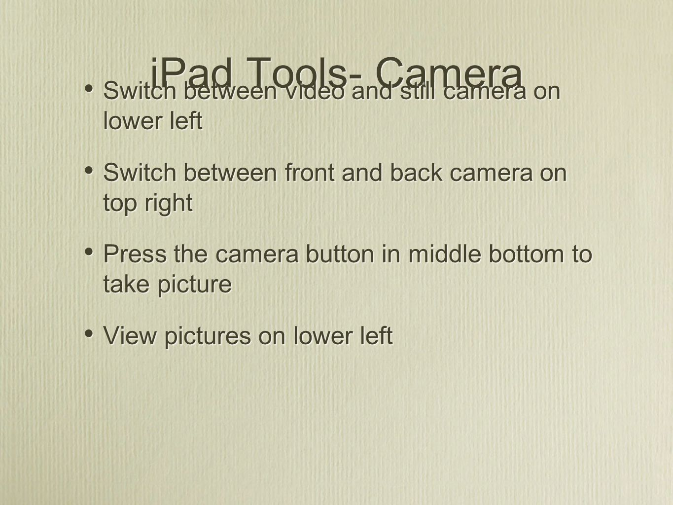 iPad Tools- Camera Switch between video and still camera on lower left Switch between front and back camera on top right Press the camera button in middle bottom to take picture View pictures on lower left Switch between video and still camera on lower left Switch between front and back camera on top right Press the camera button in middle bottom to take picture View pictures on lower left