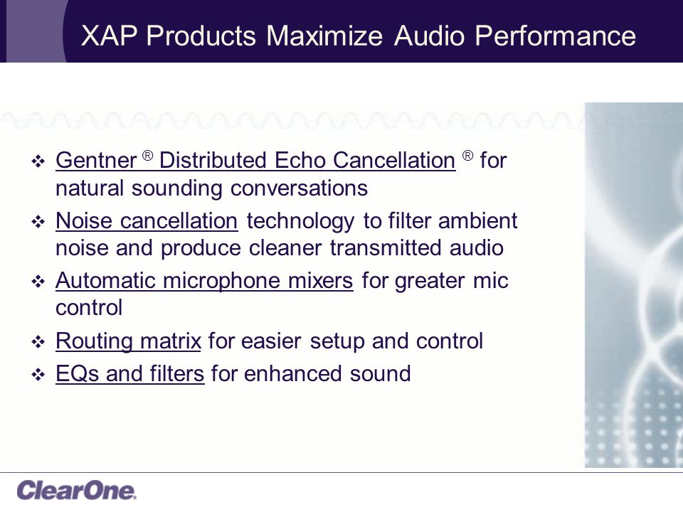 XAP Products Maximize Audio Performance  Gentner ® Distributed Echo Cancellation ® for natural sounding conversations  Noise cancellation technology to filter ambient noise and produce cleaner transmitted audio  Automatic microphone mixers for greater mic control  Routing matrix for easier setup and control  EQs and filters for enhanced sound