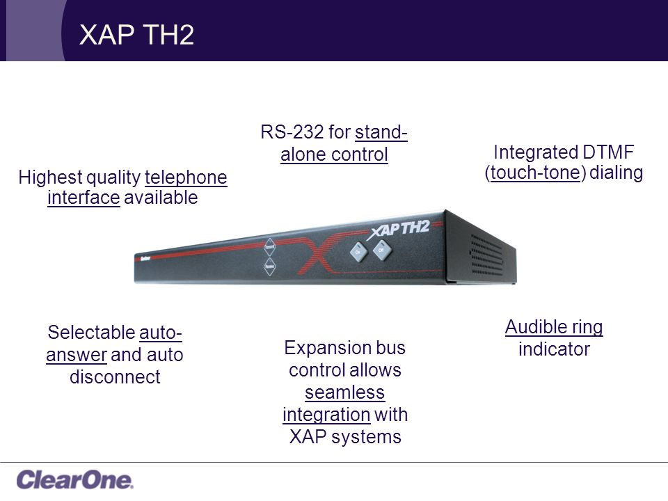 XAP TH2 Highest quality telephone interface available Integrated DTMF (touch-tone) dialing Expansion bus control allows seamless integration with XAP systems RS-232 for stand- alone control Selectable auto- answer and auto disconnect Audible ring indicator