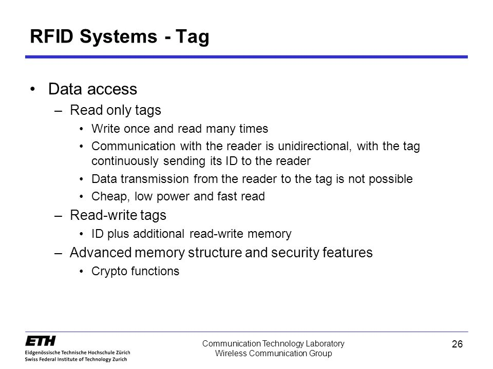 26 Communication Technology Laboratory Wireless Communication Group Data access –Read only tags Write once and read many times Communication with the reader is unidirectional, with the tag continuously sending its ID to the reader Data transmission from the reader to the tag is not possible Cheap, low power and fast read –Read-write tags ID plus additional read-write memory –Advanced memory structure and security features Crypto functions RFID Systems - Tag