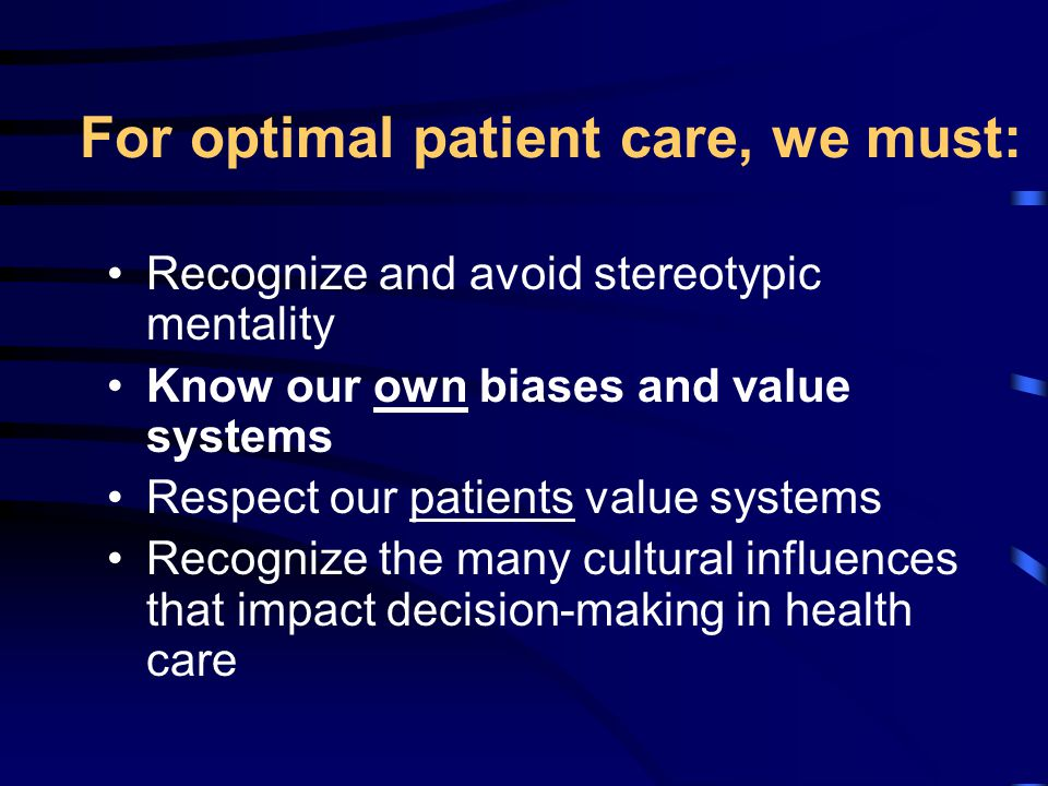 For optimal patient care, we must: Recognize and avoid stereotypic mentality Know our own biases and value systems Respect our patients value systems Recognize the many cultural influences that impact decision-making in health care