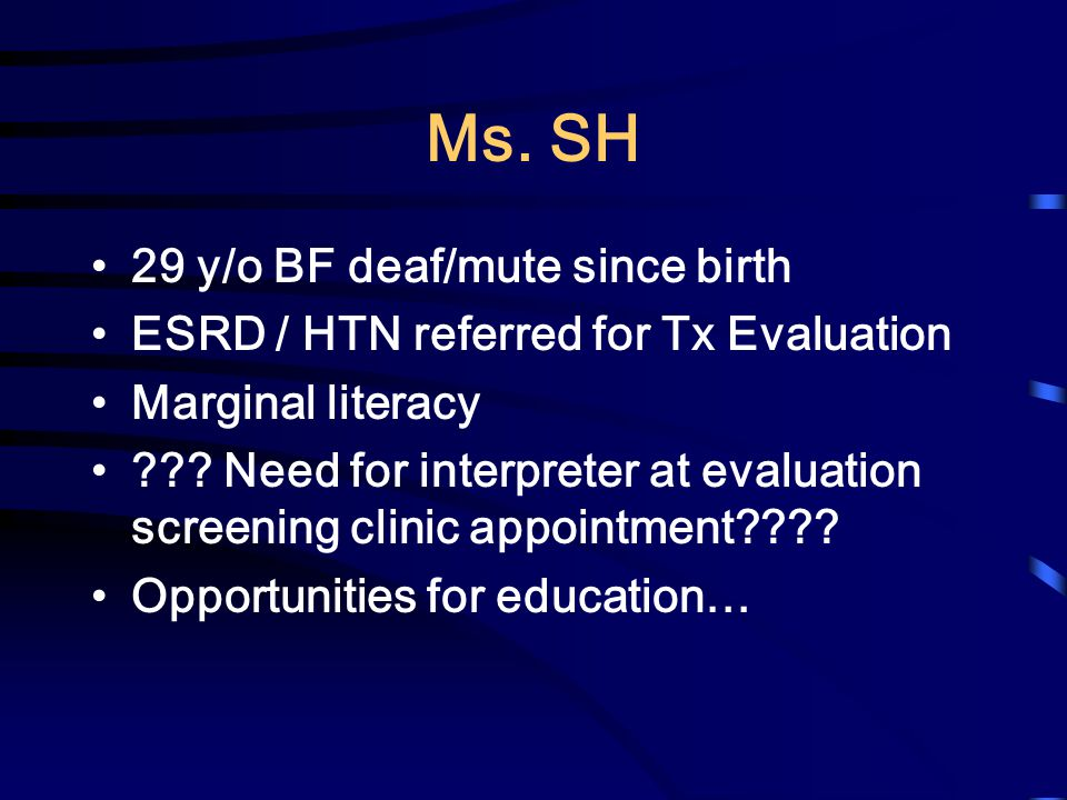 Ms.SH 29 y/o BF deaf/mute since birth ESRD / HTN referred for Tx Evaluation Marginal literacy ??.