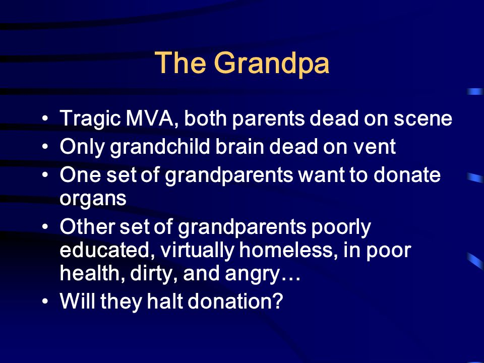 The Grandpa Tragic MVA, both parents dead on scene Only grandchild brain dead on vent One set of grandparents want to donate organs Other set of grandparents poorly educated, virtually homeless, in poor health, dirty, and angry… Will they halt donation
