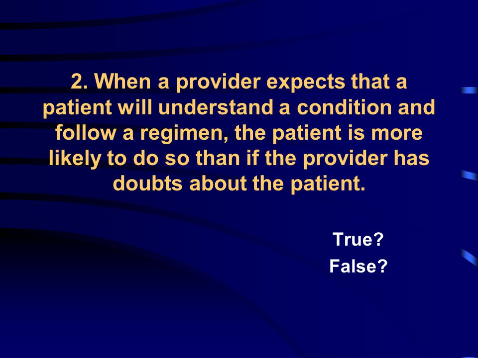 2. When a provider expects that a patient will understand a condition and follow a regimen, the patient is more likely to do so than if the provider h